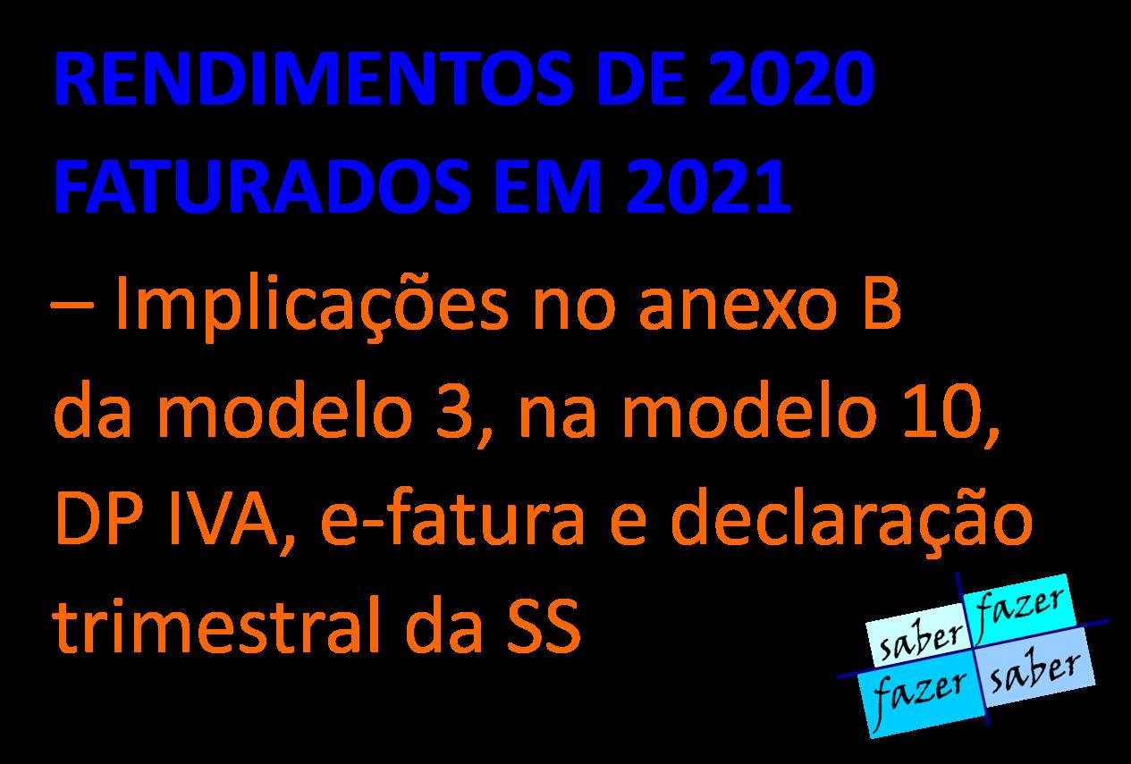 RENDIMENTOS DE 2020 FATURADOS EM 2021 – Implicações no anexo B da modelo 3, na modelo 10, DP IVA, e-fatura e declaração trimestral da SS