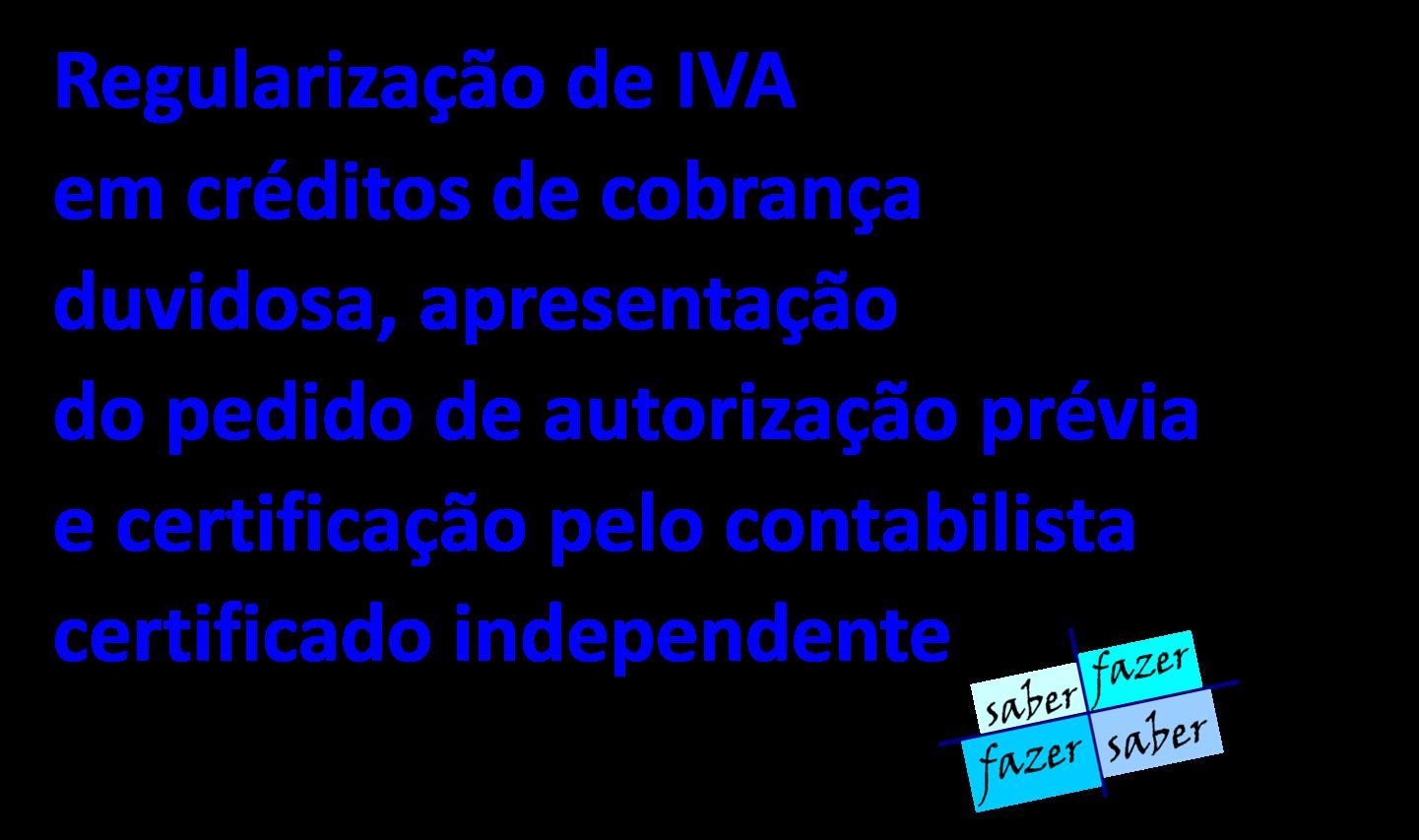 REGULARIZAÇÃO DE IVA EM CRÉDITOS DE COBRANÇA DUVIDOSA, APRESENTAÇÃO DO PEDIDO DE AUTORIZAÇÃO PRÉVIA E CERTIFICAÇÃO PELO CONTABILISTA CERTIFICADO INDEPENDENTE